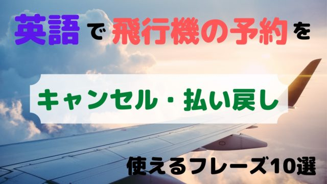 飛行機の予約を 【キャンセル】・【払い戻し】 するときに使える 英語フレーズ10選 (2)