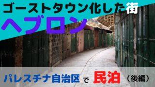 パレスチナ自治区で3泊4日の民泊(後編)ヘブロン滞在【ゴーストタウンと化した街】