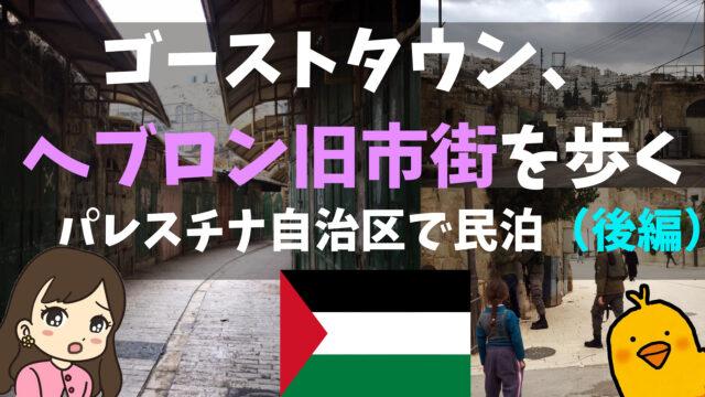 ゴーストタウン、ヘブロン旧市街を歩く。パレスチナ自治区で3泊4日の民泊(後編)