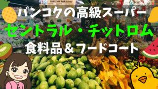 【バンコクの高級スーパー】老舗セントラル・チットロム1階の食料品売り場&フードコート
