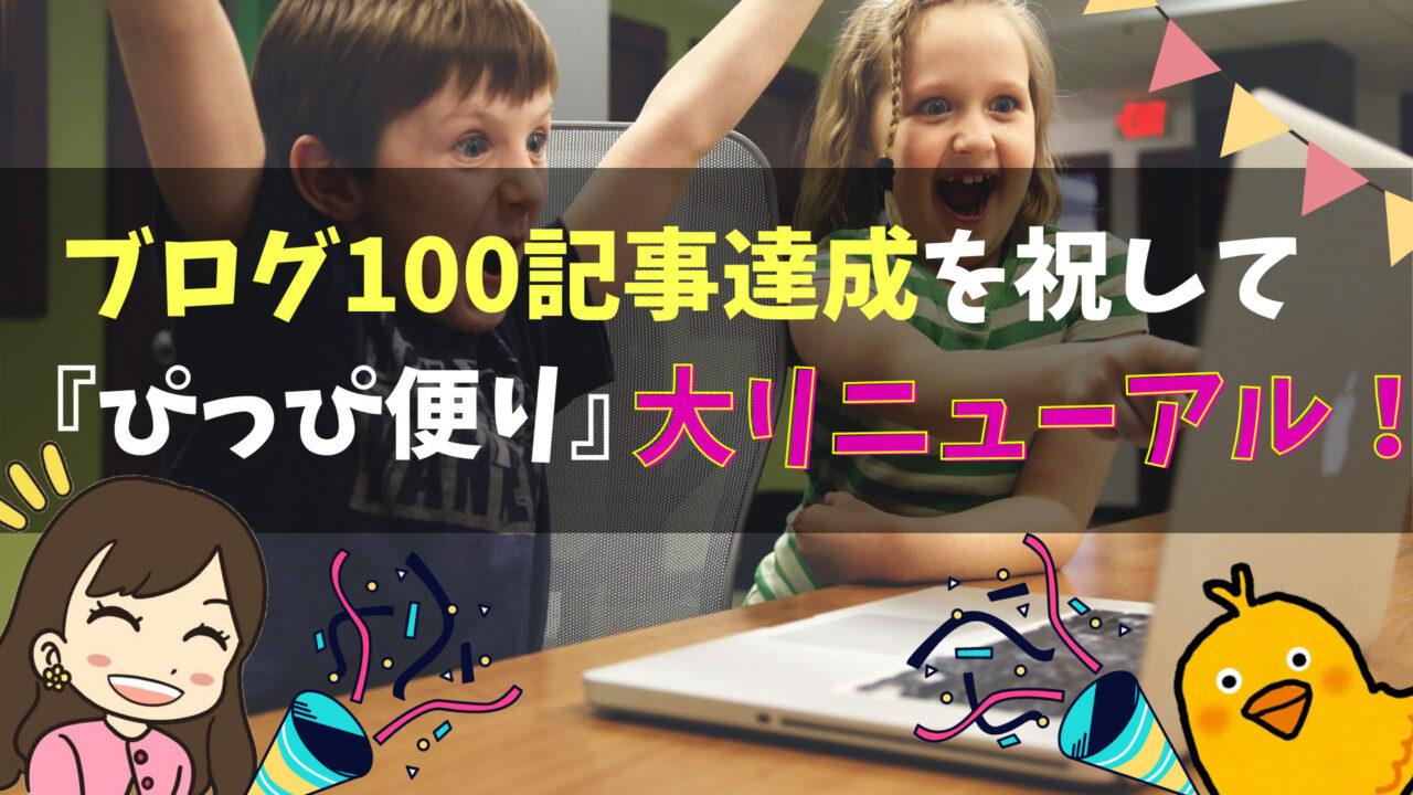 【お知らせ】ブログ100記事達成を祝して『ぴっぴ便り』を大リニューアル!アクセス報告も
